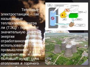 Тепловые электростанции - так называемые теплоэлектроцентрали (ТЭЦ) - позвол
