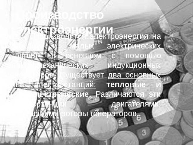 Производство электроэнергии Производится электроэнергия на больших и малых эл...