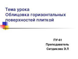 Тема урока Облицовка горизонтальных поверхностей плиткой ПУ-61 Преподаватель