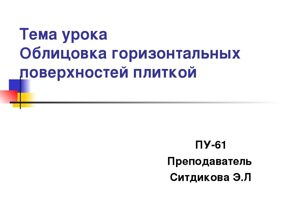 Тема урока Облицовка горизонтальных поверхностей плиткой ПУ-61 Преподаватель...