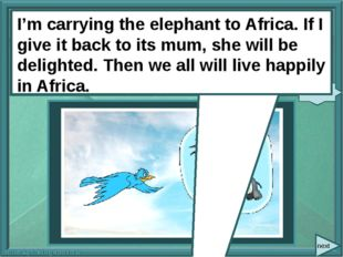 next I'm carrying the elephant to Africa. If I (give) it back to its mum, sh