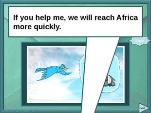 next If you (help) me, we (reach) Africa more quickly. Check If you help me,