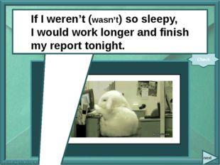 next If I (not be) so sleepy, I (work) longer and (finish) my report tonight