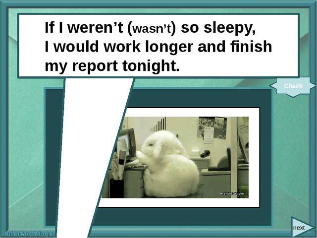 next If I (not be) so sleepy, I (work) longer and (finish) my report tonight...