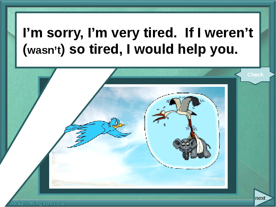 next I'm sorry, I'm very tired. If I (not be) so tired, I (help) you. Check...