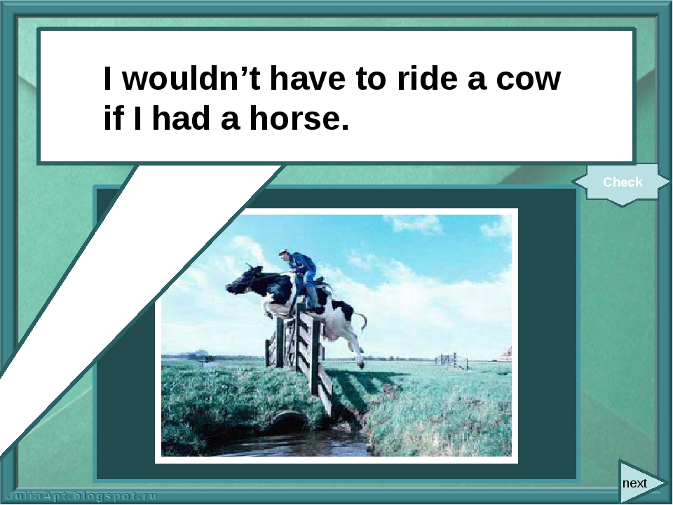 next I (not have) to ride a cow if I (have) a horse. Check I wouldn't have t...