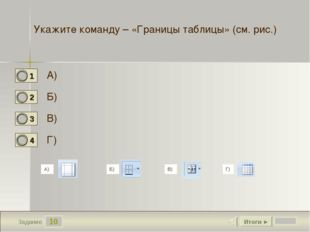 10 Задание Укажите команду – «Границы таблицы» (см. рис.) А) Б) В) Г) Итоги ►