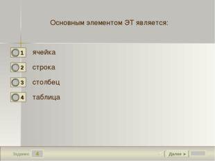4 Задание Основным элементом ЭТ является: ячейка строка столбец таблица Далее ►