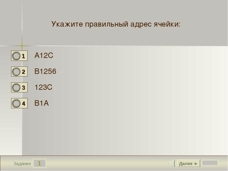 1 Задание Укажите правильный адрес ячейки: А12С В1256 123С В1А Далее ►