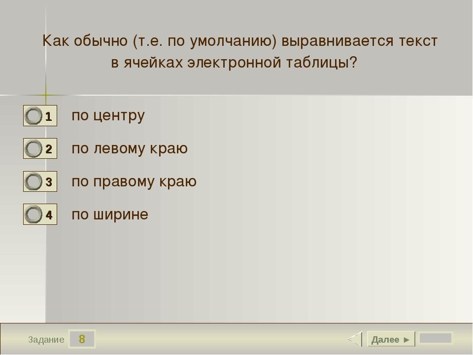 8 Задание Как обычно (т.е. по умолчанию) выравнивается текст в ячейках электр...