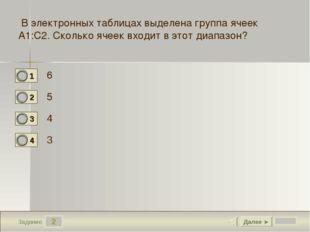 2 Задание 6 5 4 3 Далее ► В электронных таблицах выделена группа ячеек А1:С2.