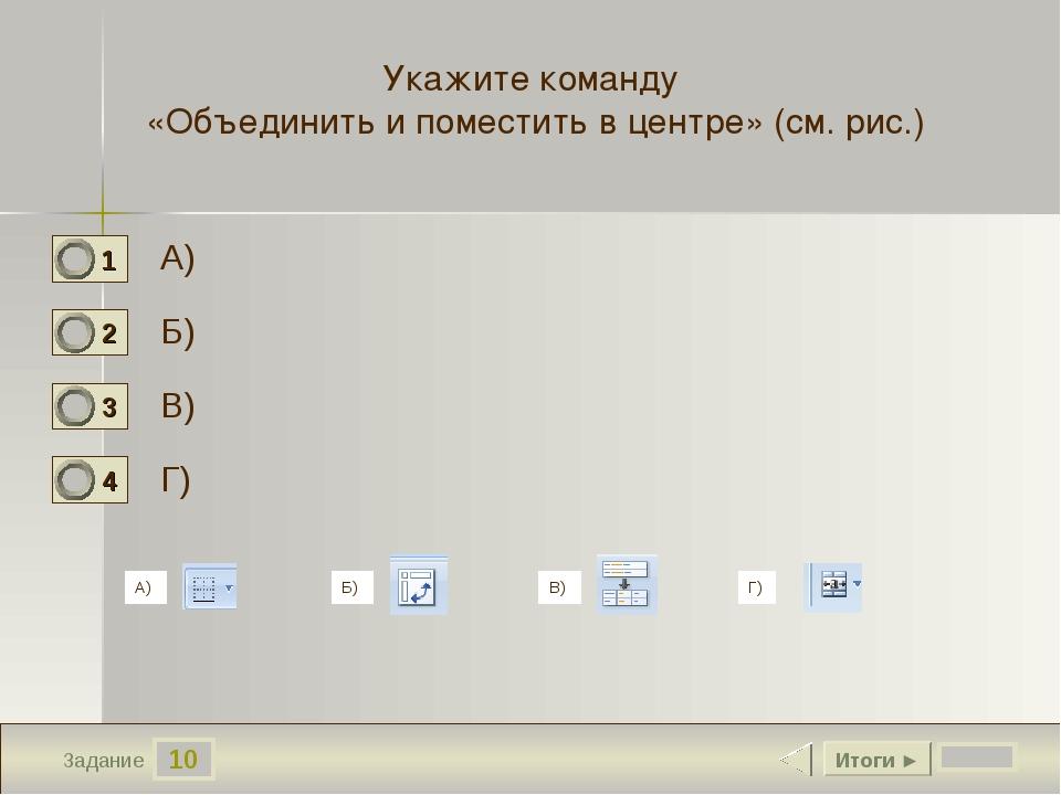 10 Задание А) Б) В) Г) Итоги ► Укажите команду «Объединить и поместить в цент...