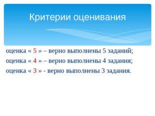 оценка « 5 » – верно выполнены 5 заданий; оценка « 4 » – верно выполнены 4 за
