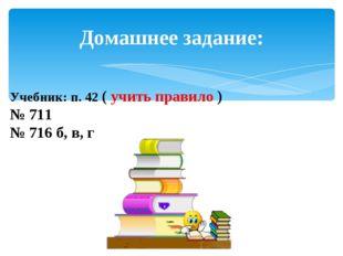 Домашнее задание: Учебник: п. 42 ( учить правило ) № 711 № 716 б, в, г