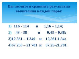 116 - 114 и 1,16 – 1,14; 43 - 38 и 0,43 – 0,38; 3)12 561 – 1 340 и 12,561-1,