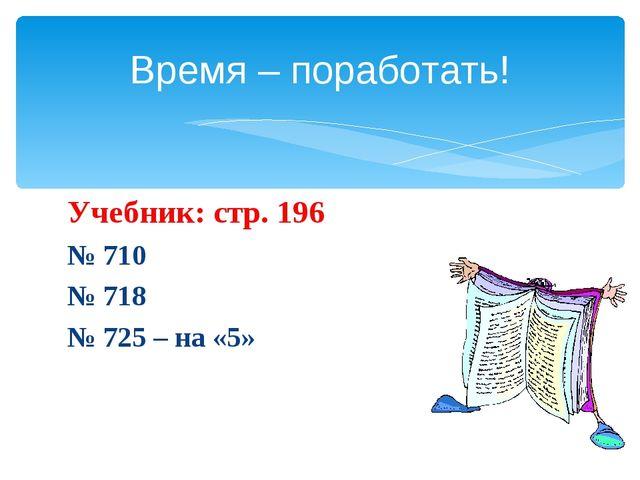Учебник: стр. 196 № 710 № 718 № 725 – на «5» Время – поработать!