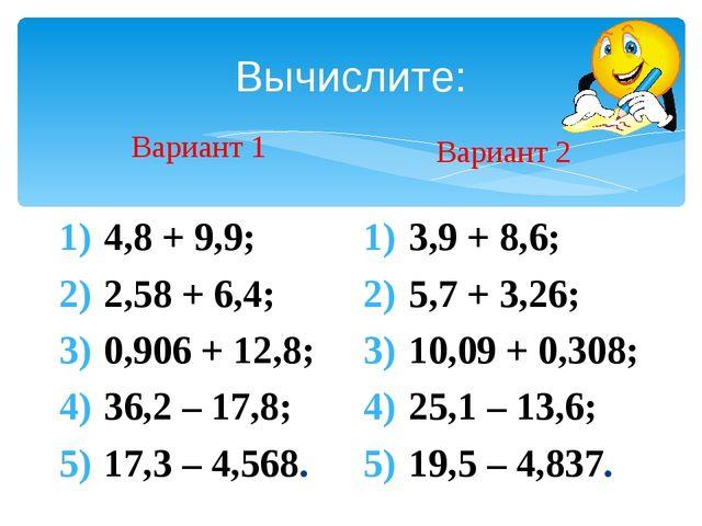 Вычислите: Вариант 1 4,8 + 9,9; 2,58 + 6,4; 0,906 + 12,8; 36,2 – 17,8; 17,3 –...