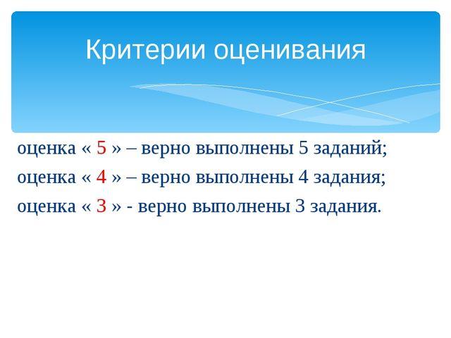 оценка « 5 » – верно выполнены 5 заданий; оценка « 4 » – верно выполнены 4 за...