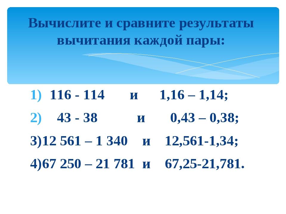 116 - 114 и 1,16 – 1,14; 43 - 38 и 0,43 – 0,38; 3)12 561 – 1 340 и 12,561-1,...