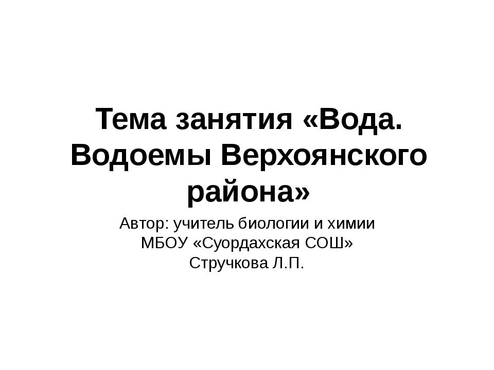 Тема занятия «Вода. Водоемы Верхоянского района» Автор: учитель биологии и хи...