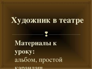 Художник в театре Материалы к уроку: альбом, простой карандаш. Карпенкова Н.Н