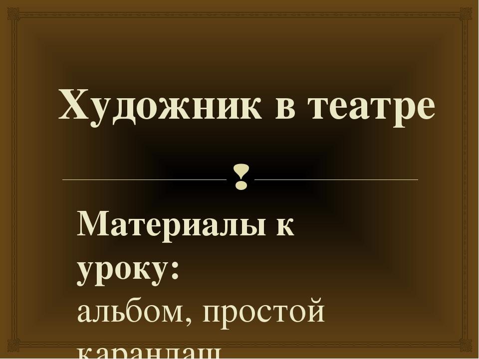 Художник в театре Материалы к уроку: альбом, простой карандаш. Карпенкова Н.Н...