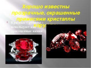 Хорошо известны прозрачные, окрашенные примесями кристаллы корунда: Красные –