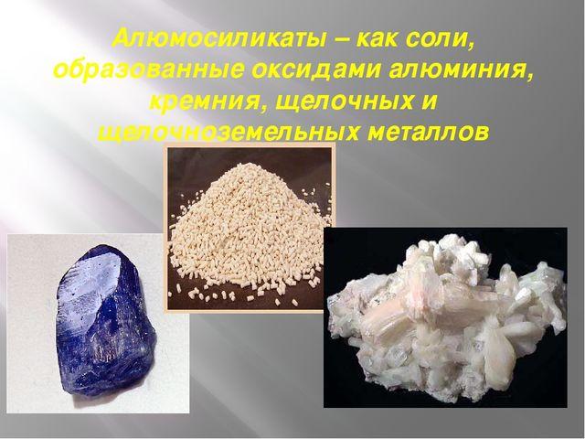 Алюмосиликаты – как соли, образованные оксидами алюминия, кремния, щелочных и...