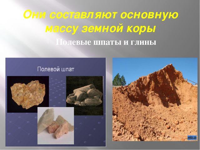 Они составляют основную массу земной коры Полевые шпаты и глины