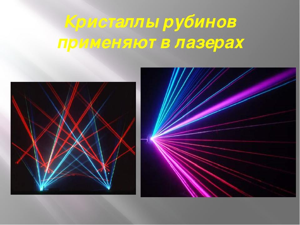 Кристаллы рубинов применяют в лазерах