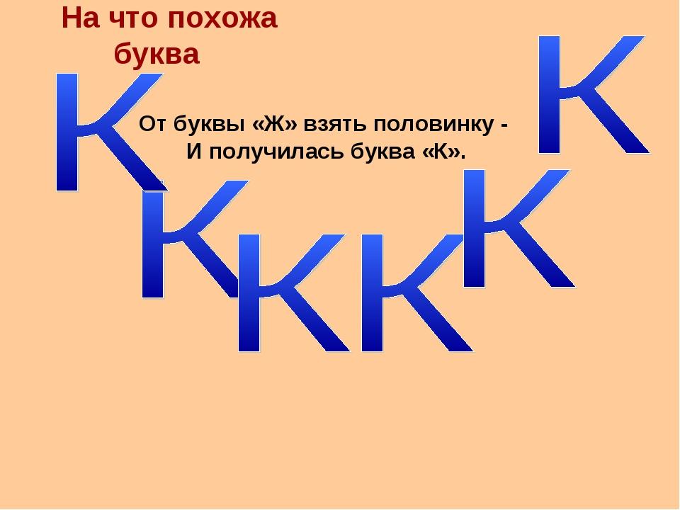 На что похожа буква От буквы «Ж» взять половинку - И получилась буква «К».