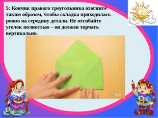 5: Кончик правого треугольника отогните таким образом, чтобы складка приходил