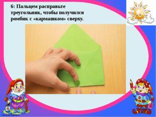 6: Пальцем расправьте треугольник, чтобы получился ромбик с «кармашком» сверх