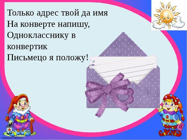 Только адрес твой да имя На конверте напишу, Однокласснику в конвертик Пись...