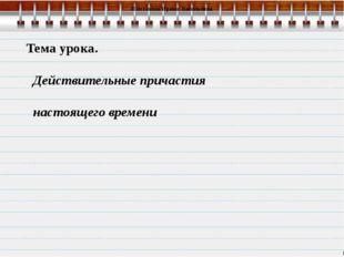 Тема урока. Действительные причастия настоящего времени Шестакова Ирина Васи