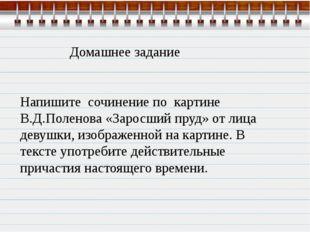Домашнее задание Напишите сочинение по картине В.Д.Поленова «Заросший пруд»