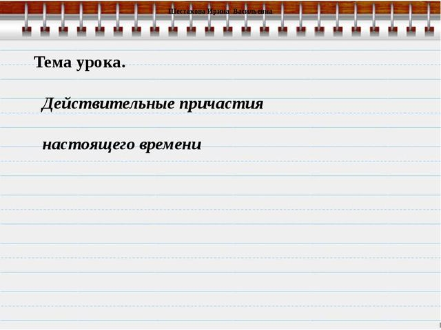 Тема урока. Действительные причастия настоящего времени Шестакова Ирина Васи...