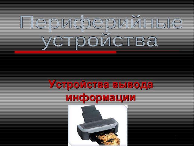Усольцева Э.М-А. преподаватель информатики ГОУНПО КПУ * Устройства вывода инф...