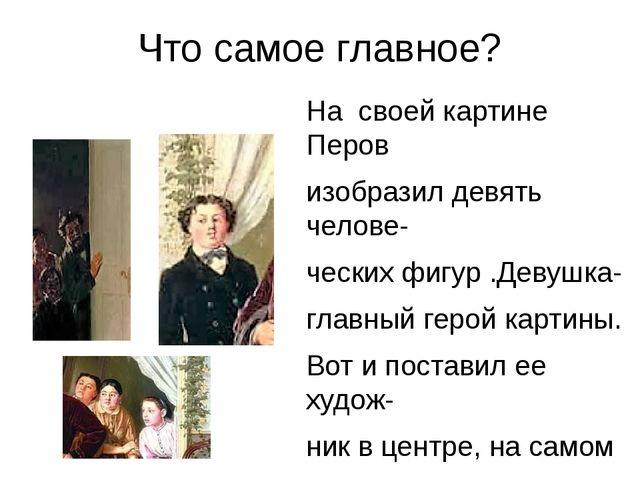 Что самое главное? На своей картине Перов изобразил девять челове- ческих фиг...