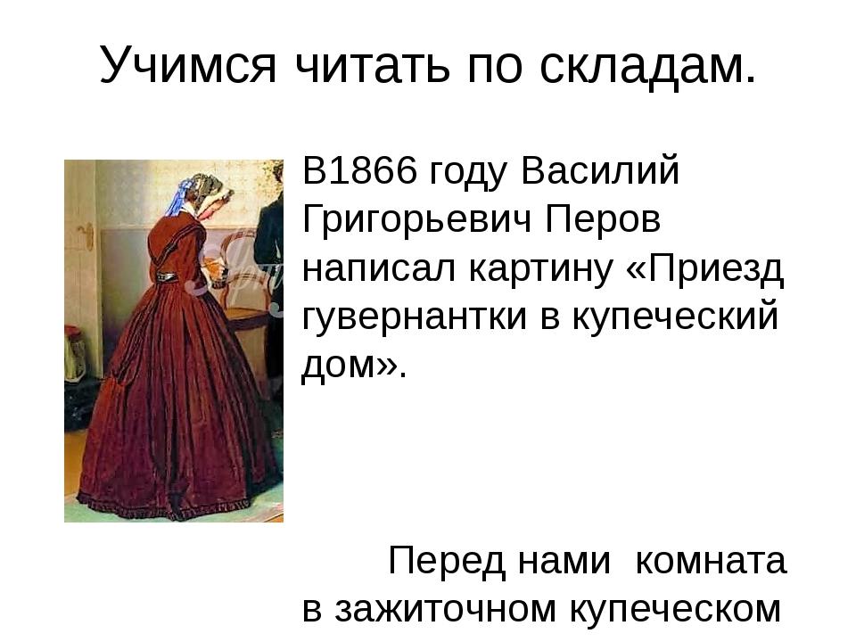 Учимся читать по складам. В1866 году Василий Григорьевич Перов написал картин...
