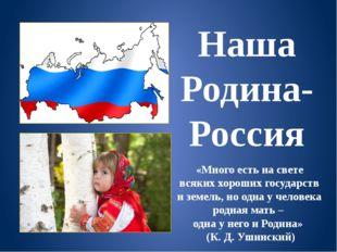 Наша Родина-Россия «Много есть на свете всяких хороших государств и земель, н