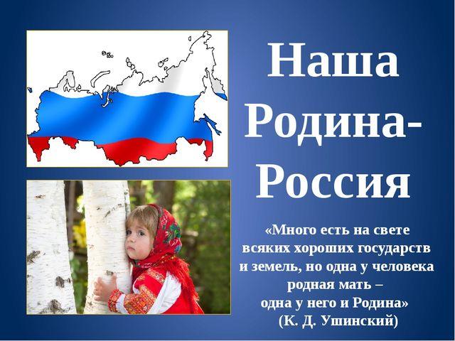 Наша Родина-Россия «Много есть на свете всяких хороших государств и земель, н...