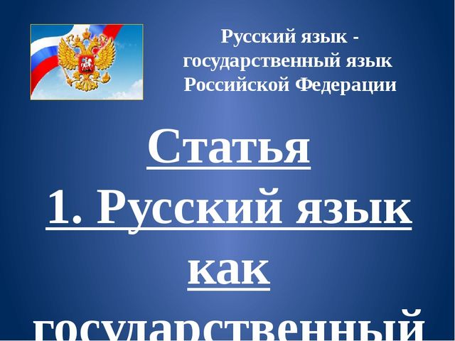 Русский язык - государственный язык Российской Федерации Статья 1.Русский яз...