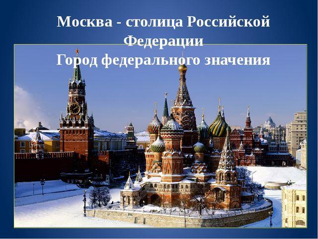 Москва - столица Российской Федерации Город федерального значения