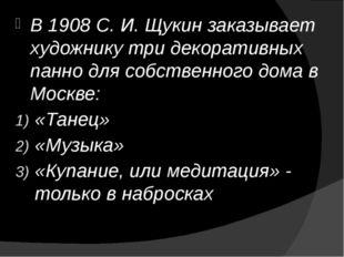 В 1908 С. И. Щукин заказывает художнику три декоративных панно для собственно