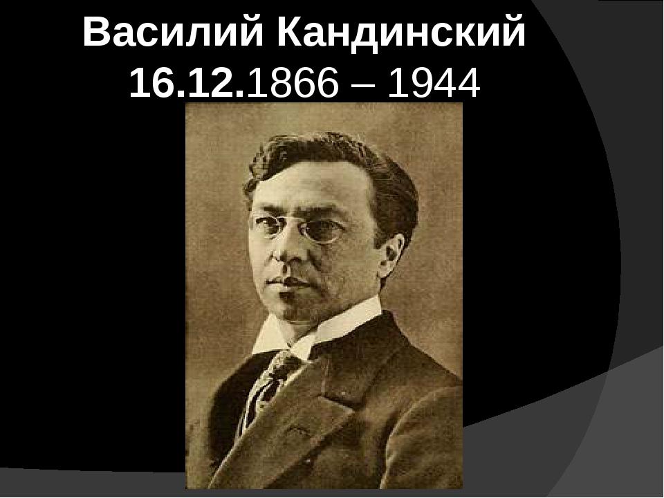 Василий Кандинский 16.12.1866 – 1944