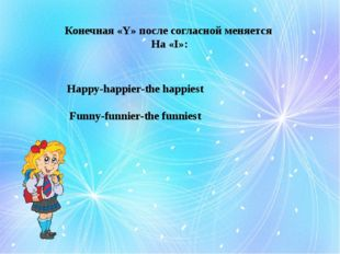 Конечная «Y» после согласной меняется На «I»: Happy-happier-the happiest Funn
