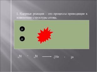 I. Ядерные реакции – это процессы приводящие к изменению структуры атома. +1Н