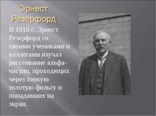 В 1910 г. Эрнест Резерфорд со своими учениками и коллегами изучал рассеивание