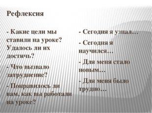Рефлексия - Какие цели мы ставили на уроке? Удалось ли их достичь? - Что вызв